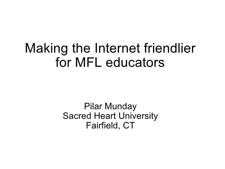 Making the Internet friendlier for MFL educators<br />Pilar Munday<br />Sacred Heart University<br />Fairfield, CT<br />
