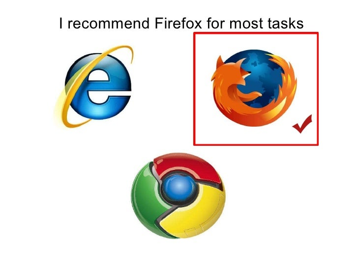 I recommend Firefox for most tasks<br />