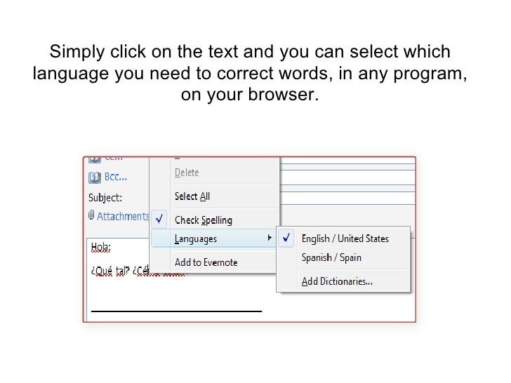 Simply click on the text and you can select which language you need to correct words, in any program, on your browser.<br />