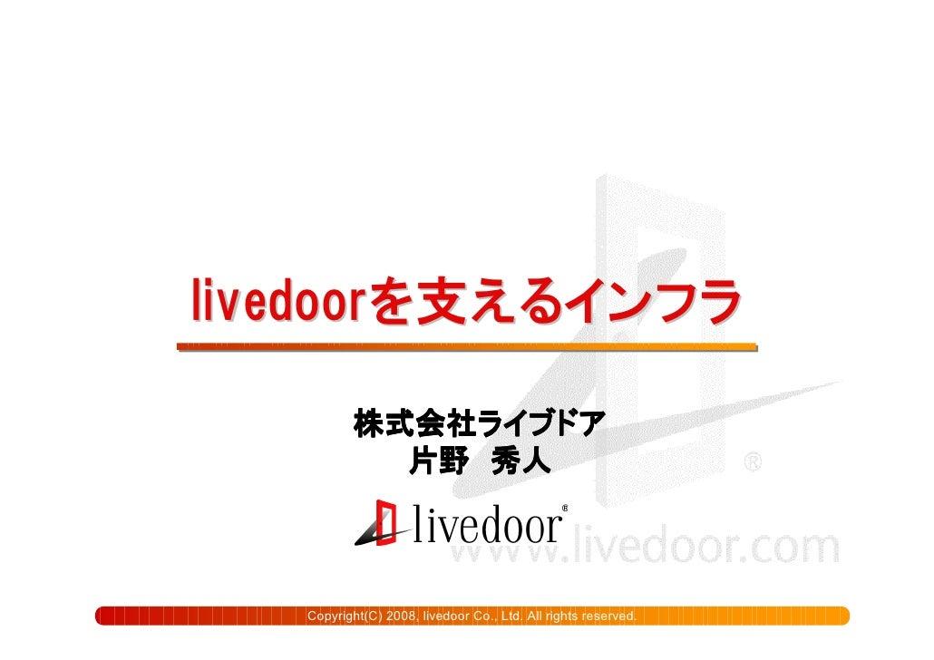 livedoorを支えるインフラ             株式会社ライブドア            株式会社ライブドア              片野               片野 秀人       Copyright(C) 2008, l...