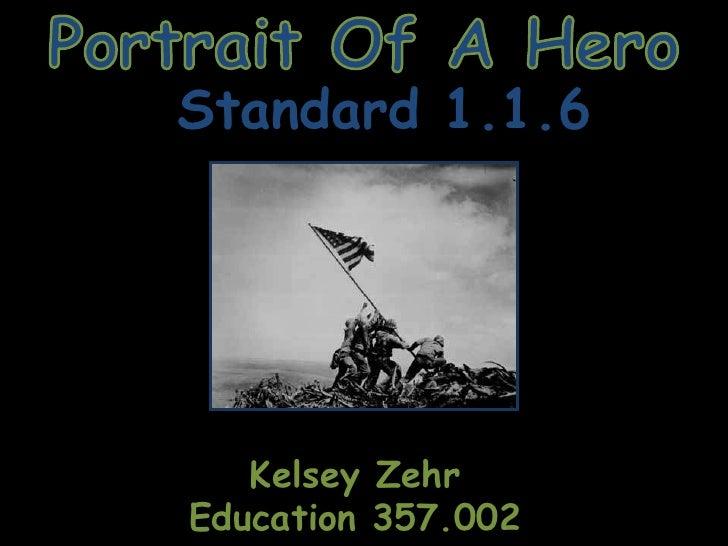 Portrait Of A Hero<br />Standard 1.1.6<br />Kelsey Zehr<br />Education 357.002<br />