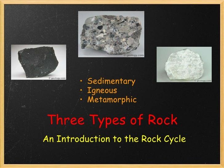 Three Types of Rock An Introduction to the Rock Cycle <ul><ul><li>Sedimentary </li></ul></ul><ul><ul><li>Igneous </li></ul...