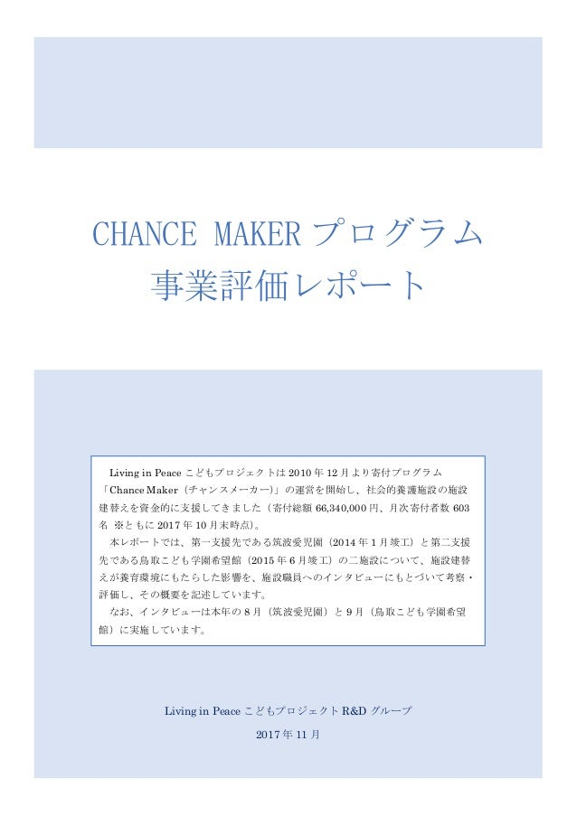 Living in Peace こどもプロジェクト R&D グループ 2017 年 11 月 CHANCE MAKER プログラム 事業評価レポート Living in Peace こどもプロジェクトは 2010 年 12 月より寄付プログラム...