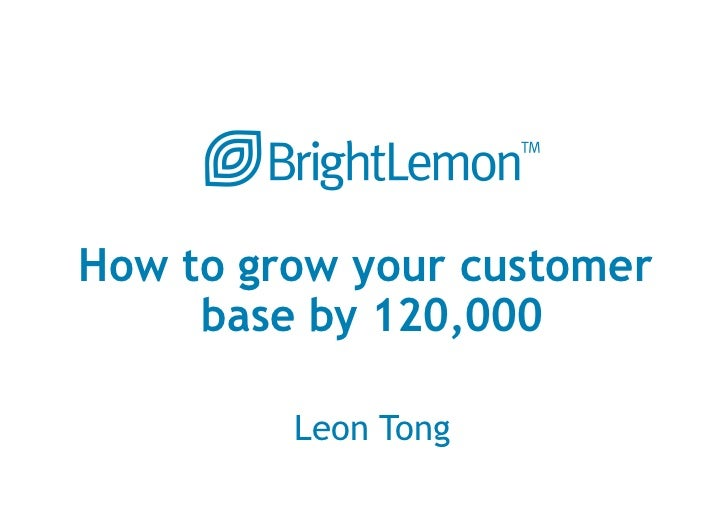 How to grow your customer     base by 120,000         Leon Tong