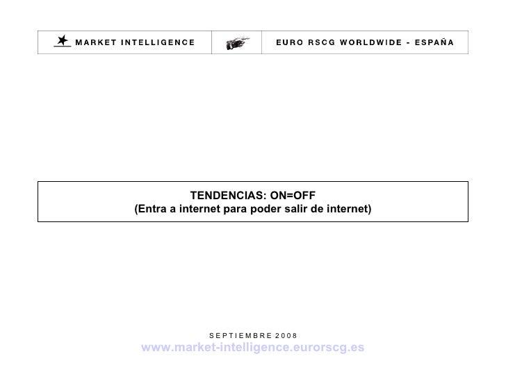 TENDENCIAS: ON=OFF (Entra a internet para poder salir de internet) S E P T I E M B R E  2 0 0 8 www.market-intelligence.eu...