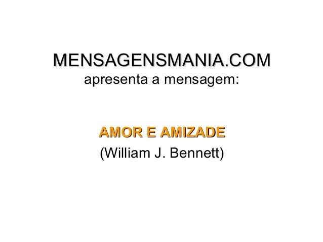 MENSAGENSMANIA.COM  apresenta a mensagem:   AMOR E AMIZADE   (William J. Bennett)