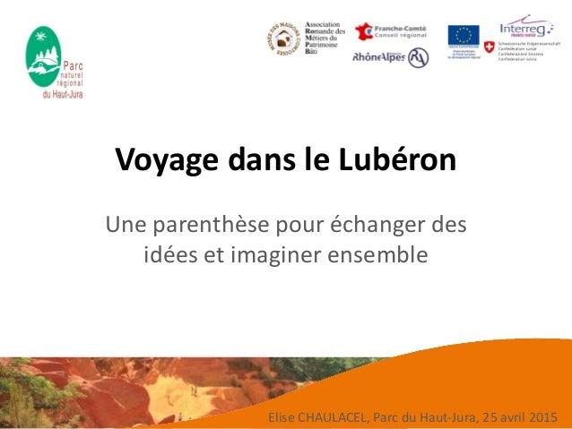 Voyage dans le Lubéron Une parenthèse pour échanger des idées et imaginer ensemble Elise CHAULACEL, Parc du Haut-Jura, 25 ...
