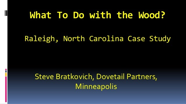 What To Do with the Wood? Raleigh, North Carolina Case Study Steve Bratkovich, Dovetail Partners, Minneapolis