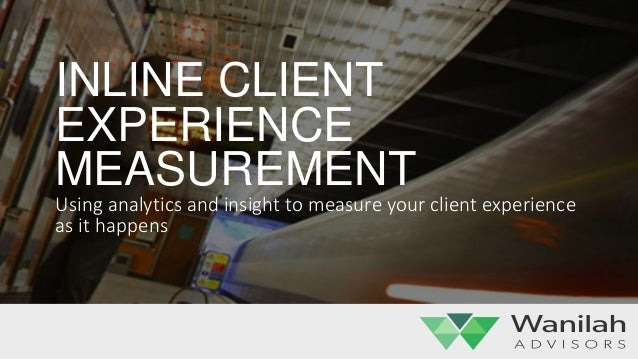 INLINE CLIENT EXPERIENCE MEASUREMENT Using analytics and insight to measure your client experience as it happens