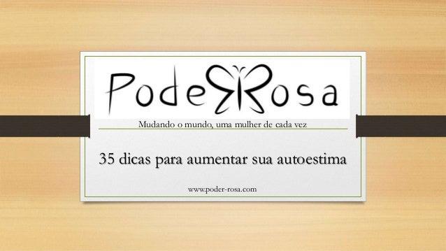 Mudando o mundo, uma mulher de cada vez www.poder-rosa.com 35 dicas para aumentar sua autoestima