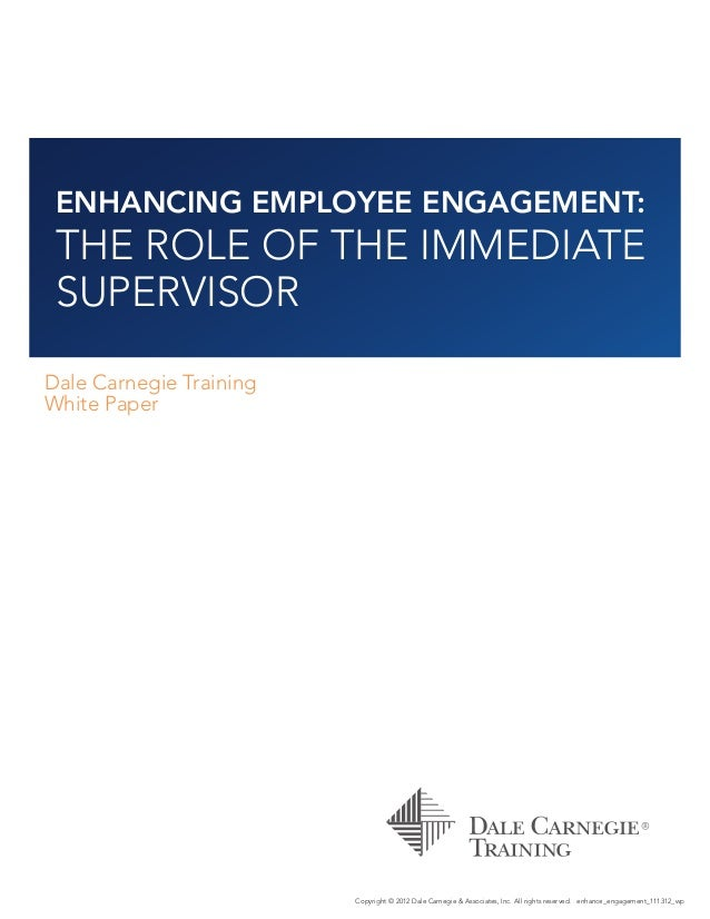 ENHANCING EMPLOYEE ENGAGEMENT: THE ROLE OF THE IMMEDIATE SUPERVISOR Dale Carnegie Training White Paper Copyright © 2012 Da...