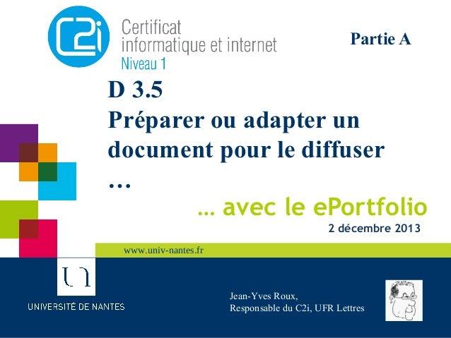 Partie A  D 3.5 Préparer ou adapter un document pour le diffuser … … avec le ePortfolio 2 décembre 2013 www.univ-nantes.fr...