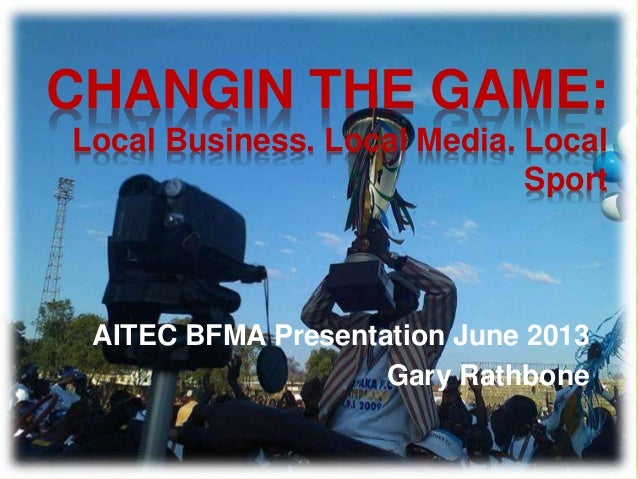 CHANGIN THE GAME: Local Business. Local Media. Local Sport AITEC BFMA Presentation June 2013 Gary Rathbone