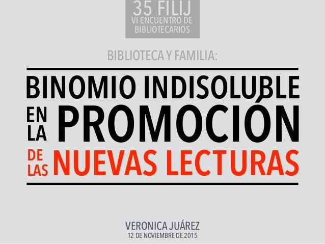 BIBLIOTECAY FAMILIA: VERONICA JUÁREZ 12 DE NOVIEMBRE DE 2015 DE LAS EN LA BINOMIO INDISOLUBLE PROMOCIÓN NUEVAS LECTURAS 35...
