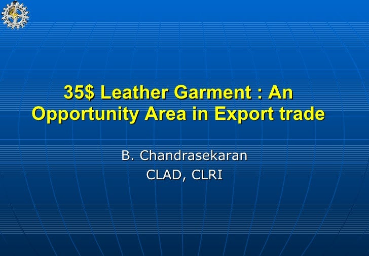 35$ Leather Garment : An Opportunity Area in Export trade B. Chandrasekaran CLAD, CLRI