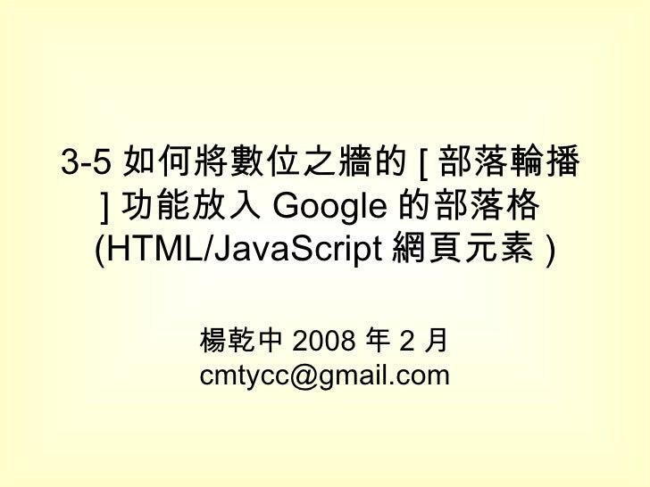 3-5 如何將數位之牆的 [ 部落輪播 ] 功能放入 Google 的部落格 (HTML/JavaScript 網頁元素 ) 楊乾中 2008 年 2 月  [email_address]