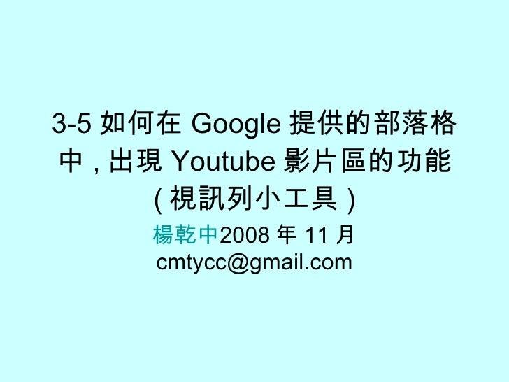 3-5 如何在 Google 提供的部落格中 , 出現 Youtube 影片區的功能 ( 視訊列小工具 ) 楊乾中 2009 年 05 月  [email_address]