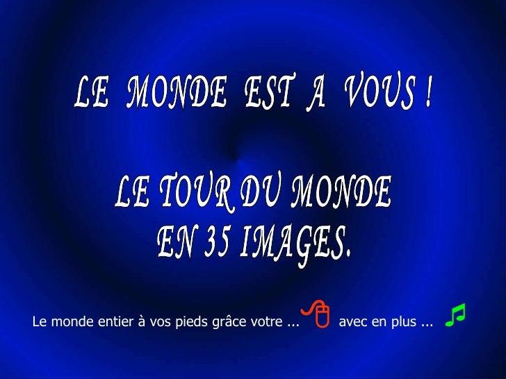 Le monde entier à vos pieds grâce votre ...   avec en plus ...    LE  MONDE  EST  A  VOUS ! LE TOUR DU MONDE EN 35 IMAGES.