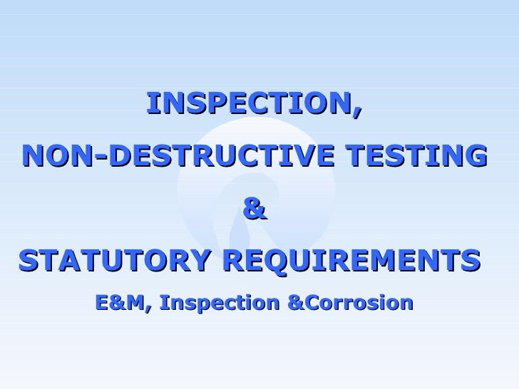 INSPECTION, NON-DESTRUCTIVE TESTING & STATUTORY REQUIREMENTS  E&M, Inspection &Corrosion