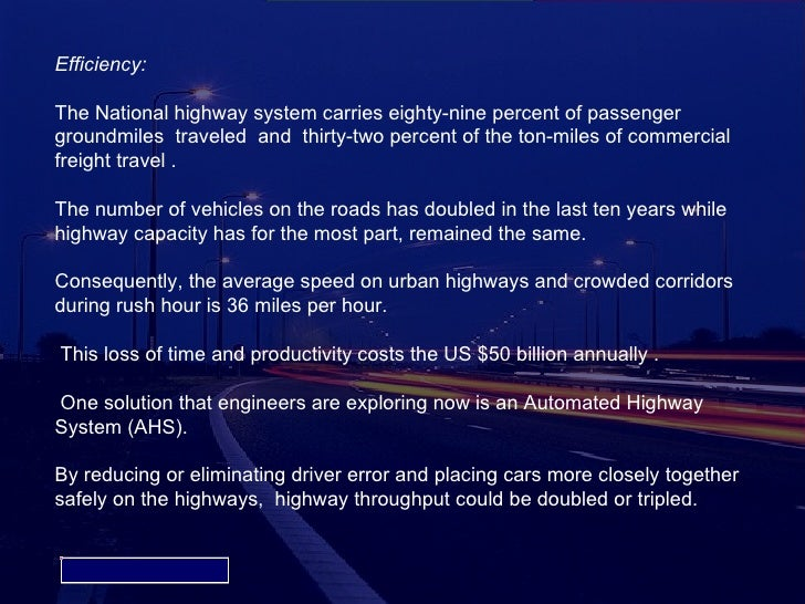 fully automated highway system Automated highway systems---  an automated highway system is a vehicle and road based system that can drive a vehicle automatically  this is done using sensors that serve as the vehicle's eyes,.