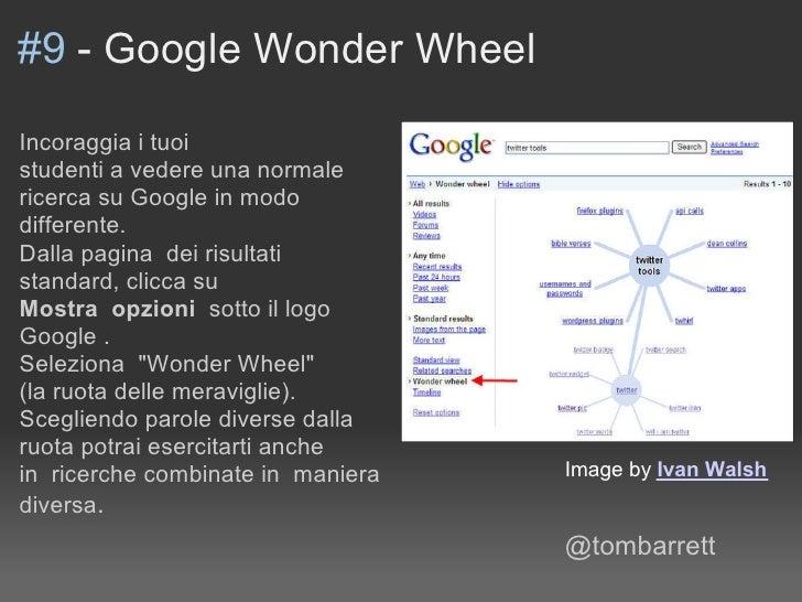 #9 - Google Wonder Wheel  Incoraggia i tuoi studenti a vedere una normale ricerca su Google in modo differente. Dalla pagi...