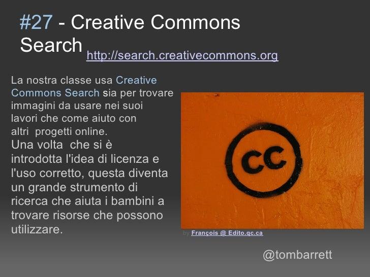 #27 - Creative Commons  Search http://search.creativecommons.org La nostra classe usa Creative Commons Search sia per trov...