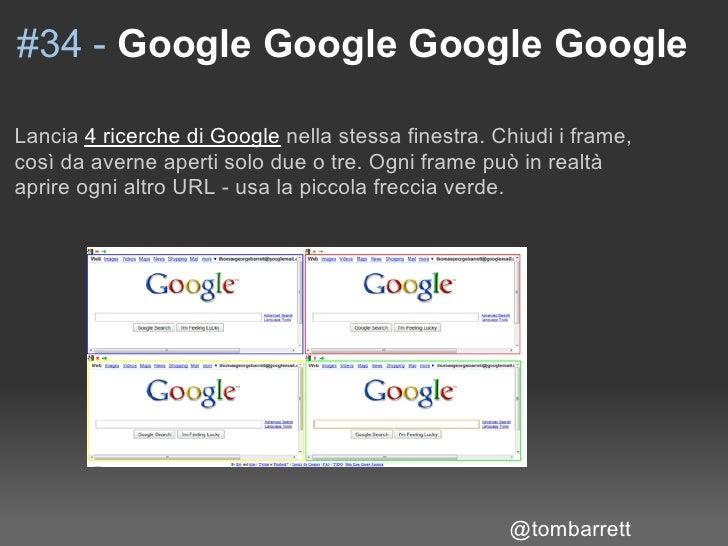 #34 - Google Google Google Google  Lancia 4 ricerche di Google nella stessa finestra. Chiudi i frame, così da averne apert...