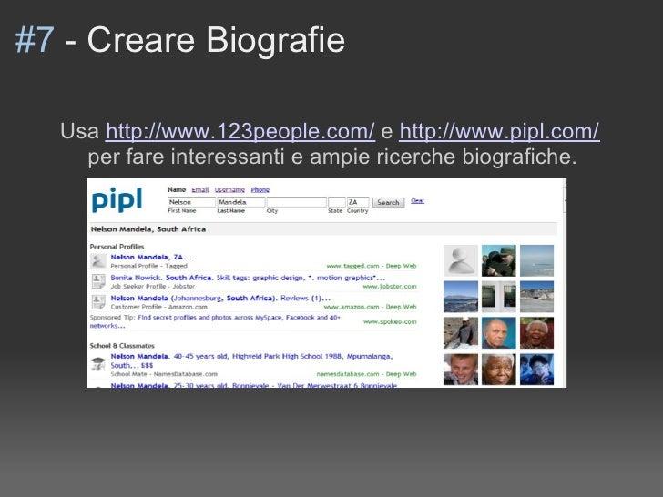 #7 - Creare Biografie    Usa http://www.123people.com/ e http://www.pipl.com/     per fare interessanti e ampie ricerche b...
