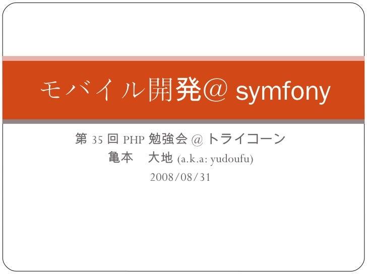 第 35 回 PHP 勉強会 @ トライコーン 亀本 大地 (a.k.a: yudoufu) 2008/08/31 モバイル開発@ symfony