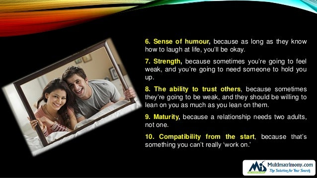 6. Sense of humour, because as long as they know how to laugh at life, you'll be okay. 7. Strength, because sometimes you'...