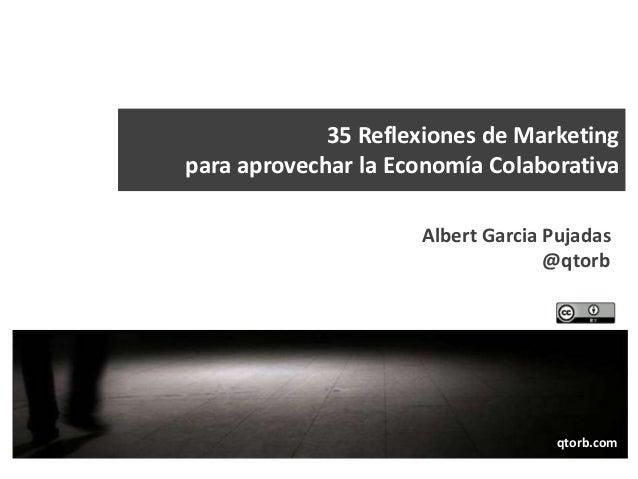 35 Reflexiones de Marketing para aprovechar la Economía Colaborativa Albert Garcia Pujadas @qtorb  qtorb.com qtorb.com