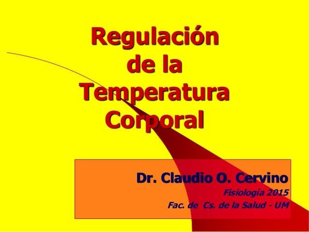 Regulación de la Temperatura Corporal Dr. Claudio O. Cervino Fisiología 2015 Fac. de Cs. de la Salud - UM