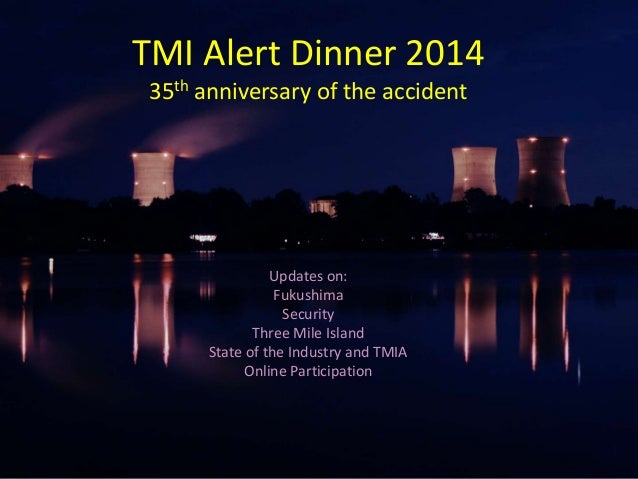 Updates on: Fukushima Security Three Mile Island State of the Industry and TMIA Online Participation TMI Alert Dinner 2014...