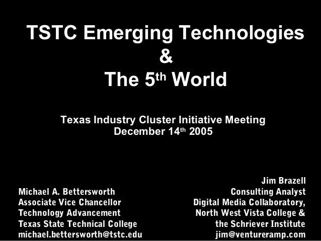 TSTC Emerging Technologies & The 5th World Michael A. Bettersworth Associate Vice Chancellor Technology Advancement Texas ...