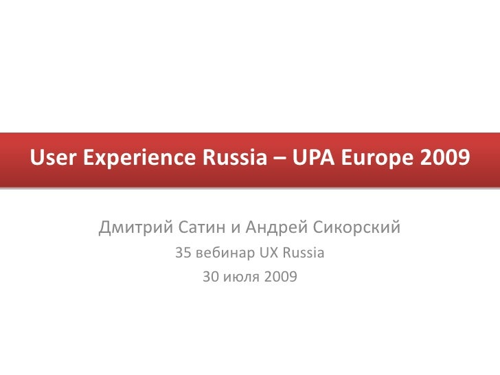User Experience Russia – UPA Europe 2009<br />Дмитрий Сатин и Андрей Сикорский<br />35 вебинарUX Russia<br />30 июля 2009<...