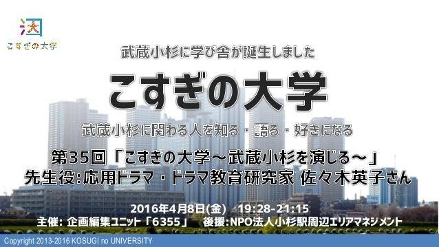 Copyright 2013-2016 KOSUGI no UNIVERSITY 2016年4月8日(金) 19:28-21:15 主催: 企画編集ユニット「6355」 後援:NPO法人小杉駅周辺エリアマネジメント