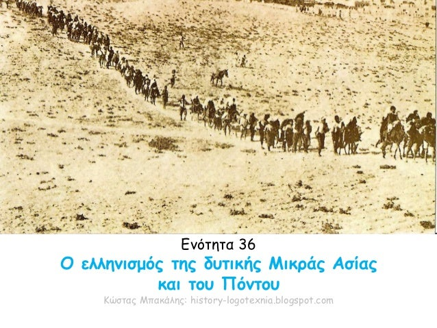 Ενότητα 36 Ο ελληνισμός της δυτικής Μικράς Ασίας και του Πόντου Κώστας Μπακάλης: history-logotexnia.blogspot.com