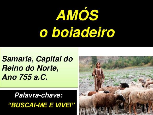 """Palavra-chave: """"BUSCAI-ME E VIVEI"""" Samaria, Capital do Reino do Norte, Ano 755 a.C. AMÓS o boiadeiro"""