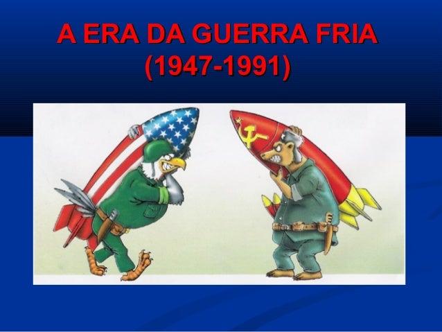 A ERA DA GUERRA FRIAA ERA DA GUERRA FRIA (1947-1991)(1947-1991)