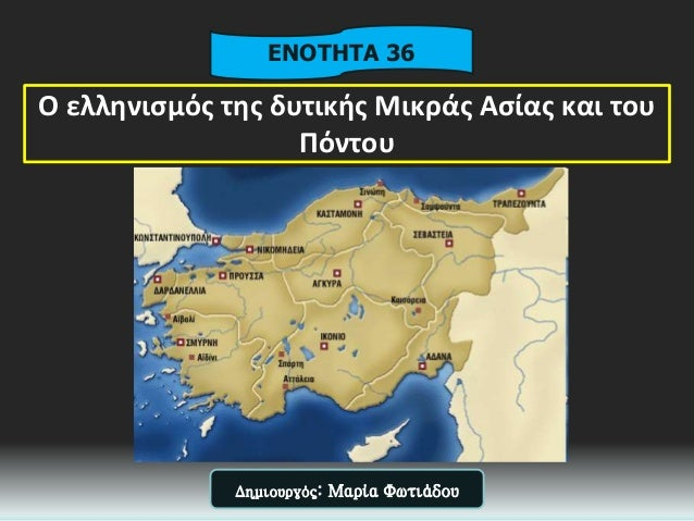Ο ελληνισμός της δυτικής Μικράς Ασίας και του Πόντου ΕΝΟΤΗΤΑ 36 Δημιουργός: Μαρία Φωτιάδου
