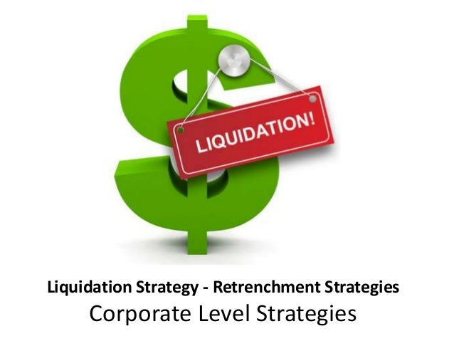 Liquidation Strategy - Retrenchment Strategies Corporate Level Strategies