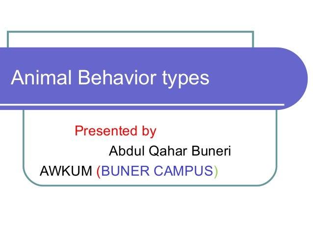 Animal Behavior types Presented by Abdul Qahar Buneri AWKUM (BUNER CAMPUS)