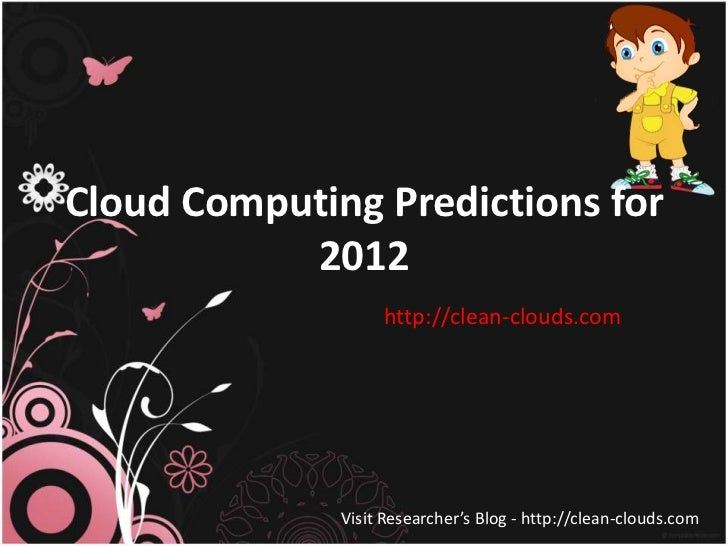 Cloud Computing Predictions for           2012                   http://clean-clouds.com              Visit Researcher's B...