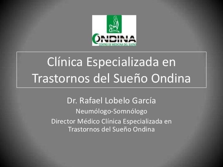 Clínica Especializada enTrastornos del Sueño Ondina        Dr. Rafael Lobelo García            Neumólogo-Somnólogo   Direc...