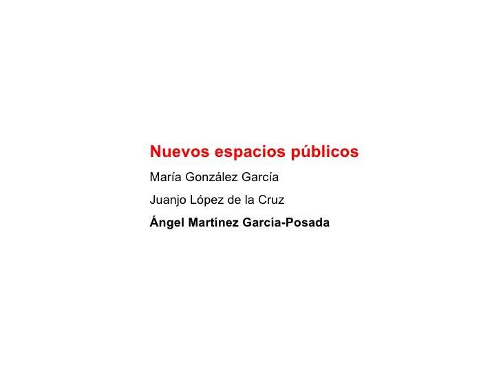 Nuevos espacios públicos María González García Juanjo López de la Cruz Ángel Martínez García-Posada