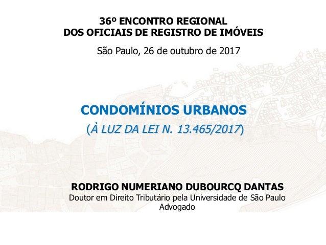 CONDOMÍNIOS URBANOS (À LUZ DA LEI N. 13.465/2017) São Paulo, 26 de outubro de 2017 RODRIGO NUMERIANO DUBOURCQ DANTAS Douto...