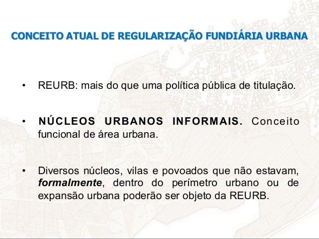 CONCEITO ATUAL DE REGULARIZAÇÃO FUNDIÁRIA URBANA • REURB: mais do que uma política pública de titulação. • NÚCLEOS URBAN...