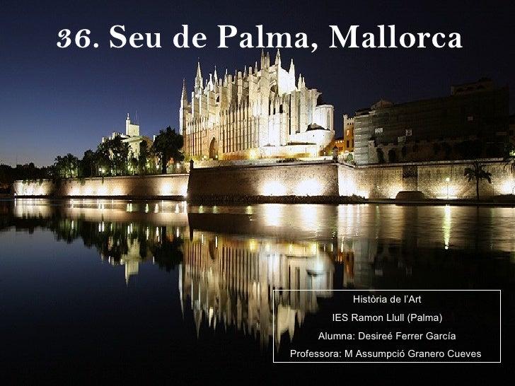 36. Seu de Palma, Mallorca Història de l'Art IES Ramon Llull (Palma) Alumna: Desireé Ferrer García Professora: M Assumpció...