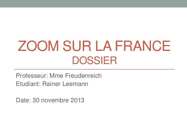 ZOOM SUR LA FRANCE DOSSIER Professeur: Mme Freudenreich Etudiant: Rainer Leemann Date: 30 novembre 2013