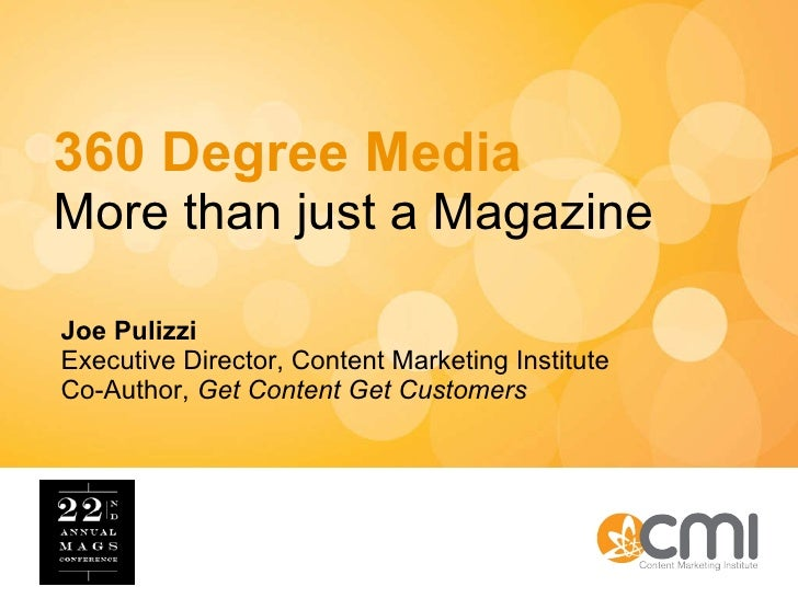 360 Degree Media More than just a Magazine Joe Pulizzi Executive Director, Content Marketing Institute Co-Author,  Get Con...